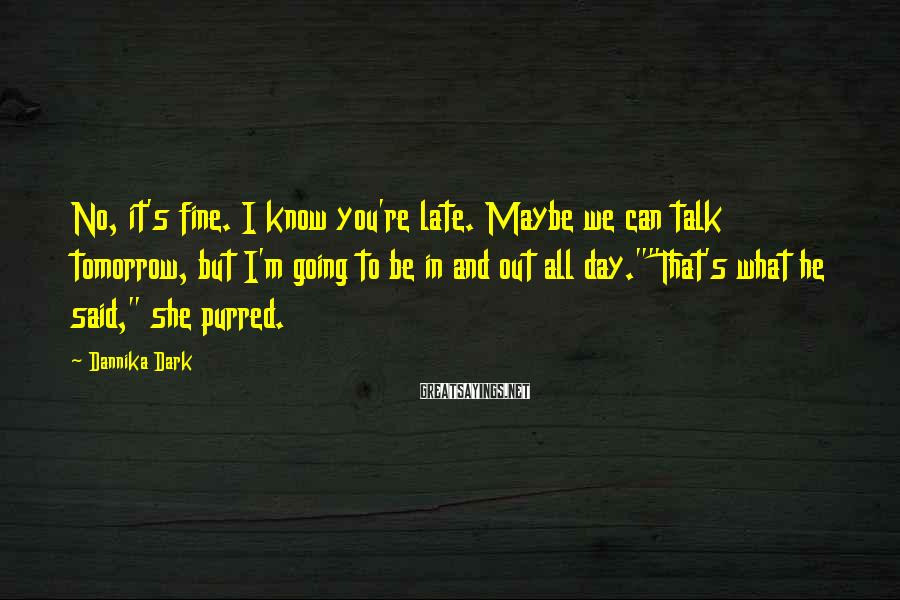 Dannika Dark Sayings: No, it's fine. I know you're late. Maybe we can talk tomorrow, but I'm going