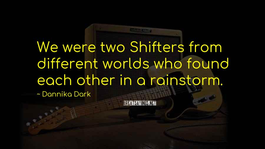 Dannika Dark Sayings: We were two Shifters from different worlds who found each other in a rainstorm.