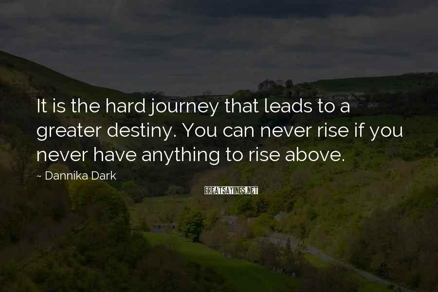 Dannika Dark Sayings: It is the hard journey that leads to a greater destiny. You can never rise