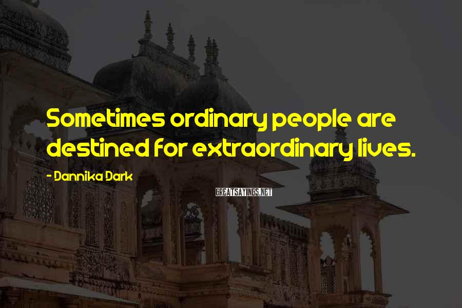 Dannika Dark Sayings: Sometimes ordinary people are destined for extraordinary lives.