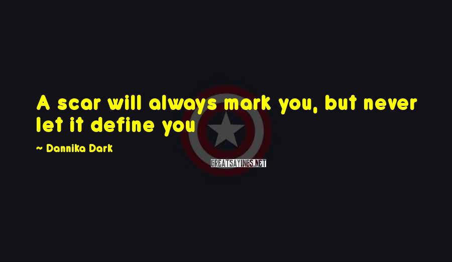 Dannika Dark Sayings: A scar will always mark you, but never let it define you