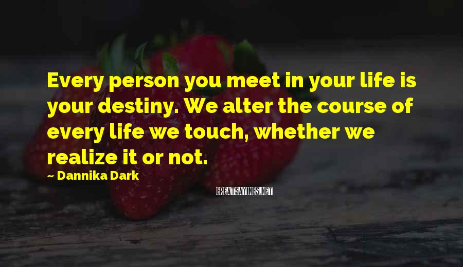 Dannika Dark Sayings: Every person you meet in your life is your destiny. We alter the course of