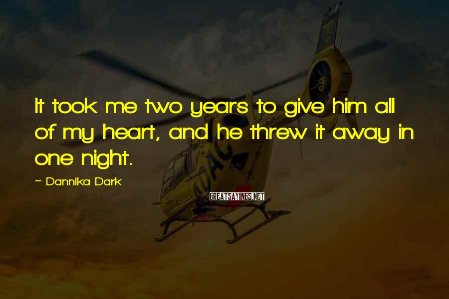 Dannika Dark Sayings: It took me two years to give him all of my heart, and he threw