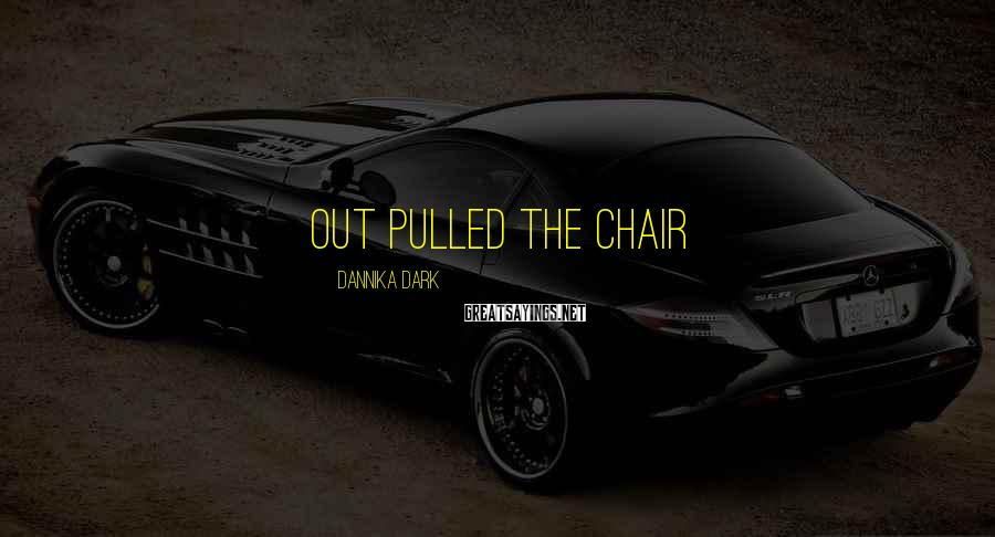 Dannika Dark Sayings: out pulled the chair