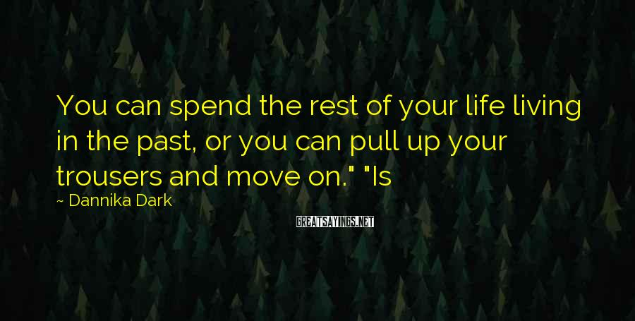 Dannika Dark Sayings: You can spend the rest of your life living in the past, or you can