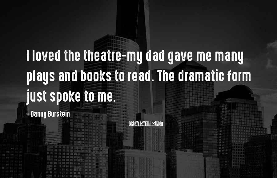Danny Burstein Sayings: I loved the theatre-my dad gave me many plays and books to read. The dramatic