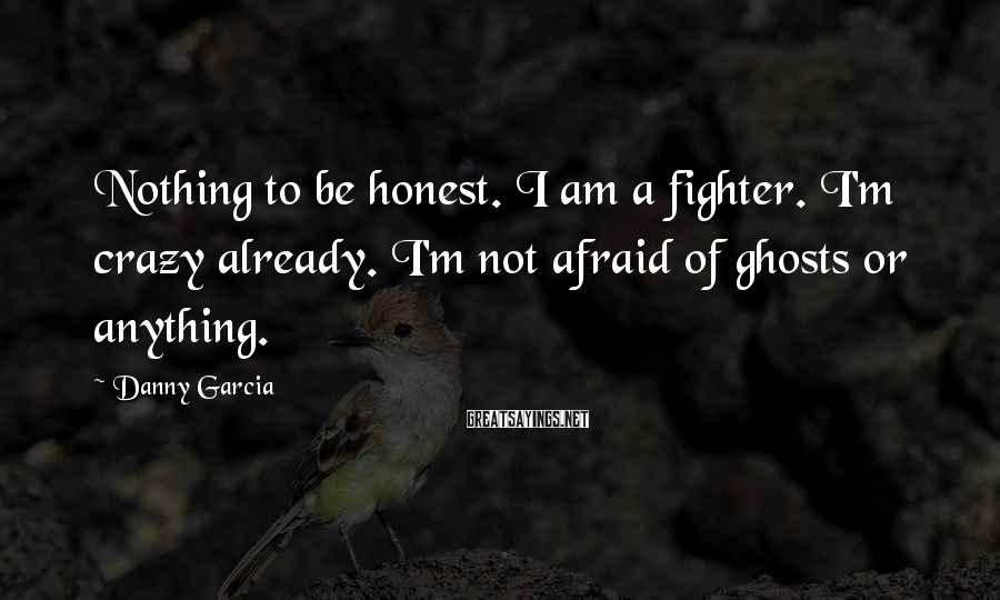 Danny Garcia Sayings: Nothing to be honest. I am a fighter. I'm crazy already. I'm not afraid of
