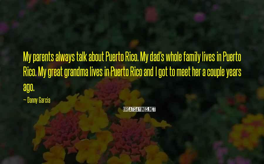 Danny Garcia Sayings: My parents always talk about Puerto Rico. My dad's whole family lives in Puerto Rico.