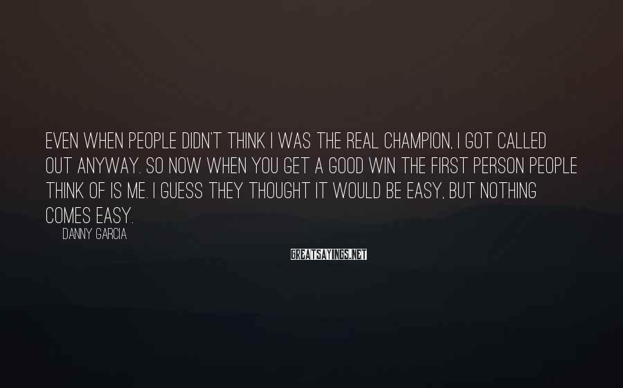 Danny Garcia Sayings: Even when people didn't think I was the real champion, I got called out anyway.
