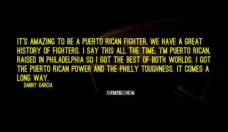 Danny Garcia Sayings: It's amazing to be a Puerto Rican fighter, we have a great history of fighters.