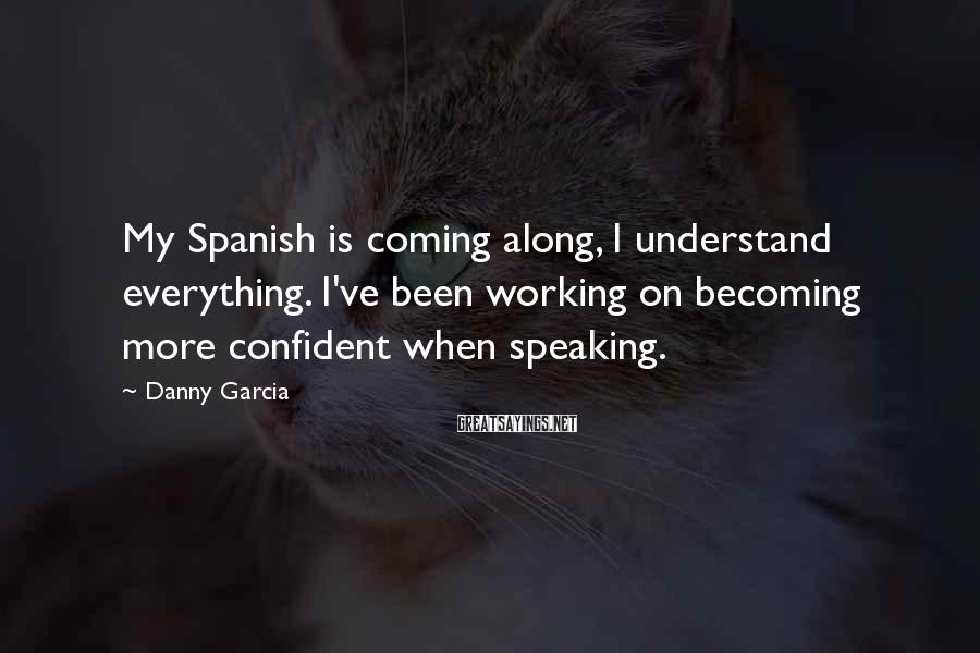 Danny Garcia Sayings: My Spanish is coming along, I understand everything. I've been working on becoming more confident