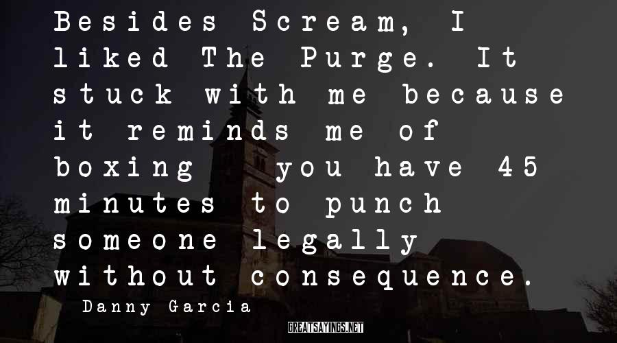Danny Garcia Sayings: Besides Scream, I liked The Purge. It stuck with me because it reminds me of