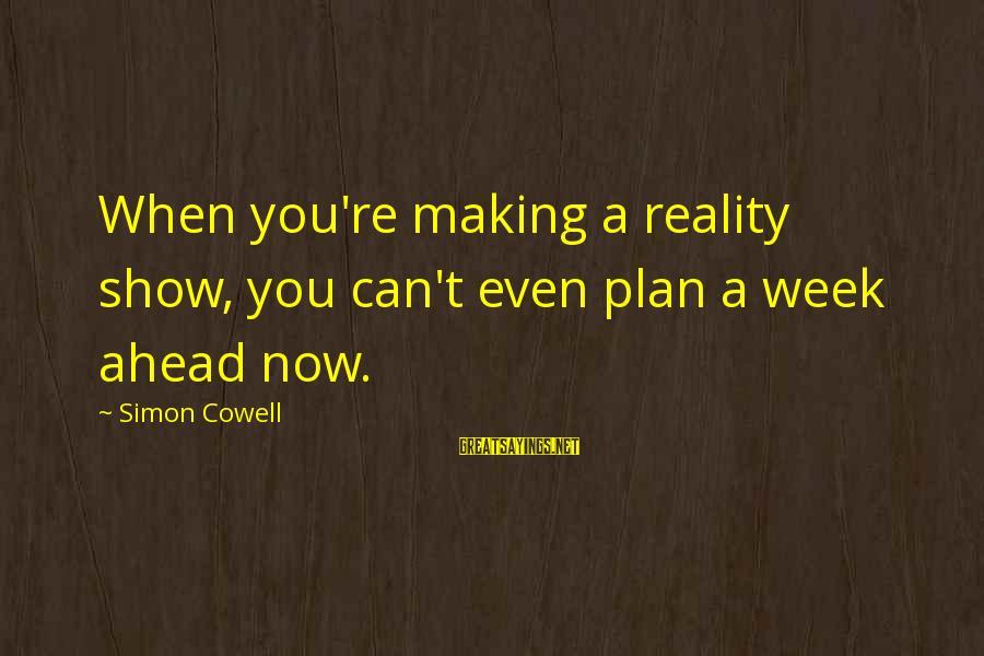 Dante De Monarchia Sayings By Simon Cowell: When you're making a reality show, you can't even plan a week ahead now.