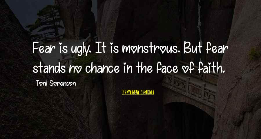 Dante De Monarchia Sayings By Toni Sorenson: Fear is ugly. It is monstrous. But fear stands no chance in the face of