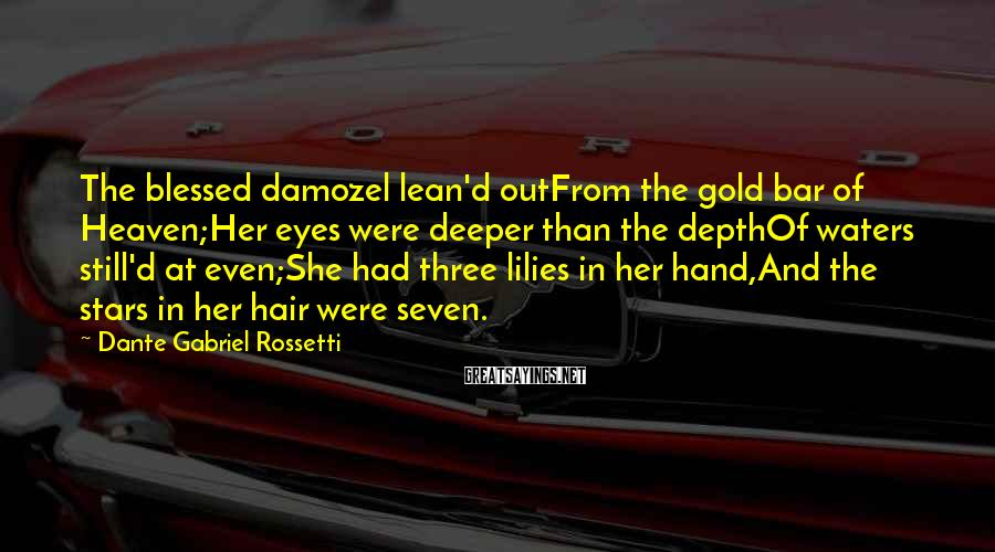 Dante Gabriel Rossetti Sayings: The blessed damozel lean'd outFrom the gold bar of Heaven;Her eyes were deeper than the