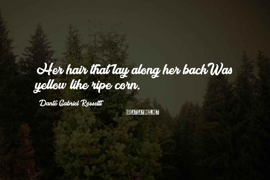Dante Gabriel Rossetti Sayings: Her hair that lay along her backWas yellow like ripe corn.