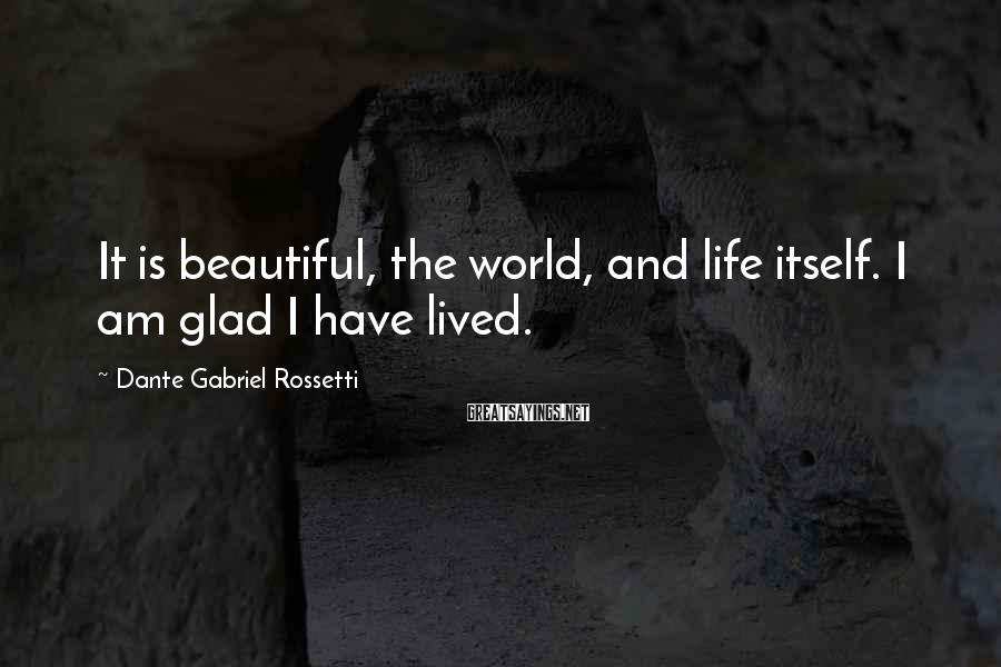 Dante Gabriel Rossetti Sayings: It is beautiful, the world, and life itself. I am glad I have lived.