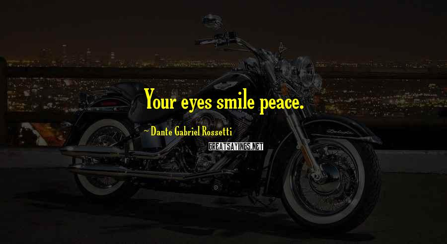 Dante Gabriel Rossetti Sayings: Your eyes smile peace.