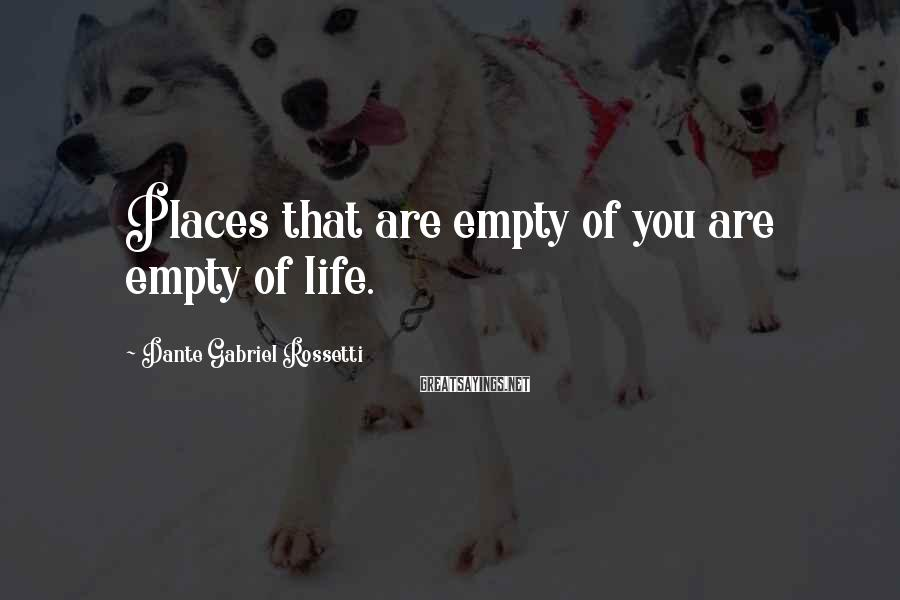 Dante Gabriel Rossetti Sayings: Places that are empty of you are empty of life.