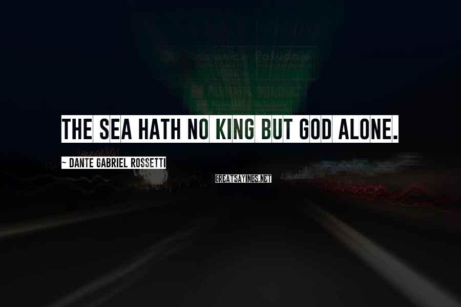 Dante Gabriel Rossetti Sayings: The sea hath no king but God alone.