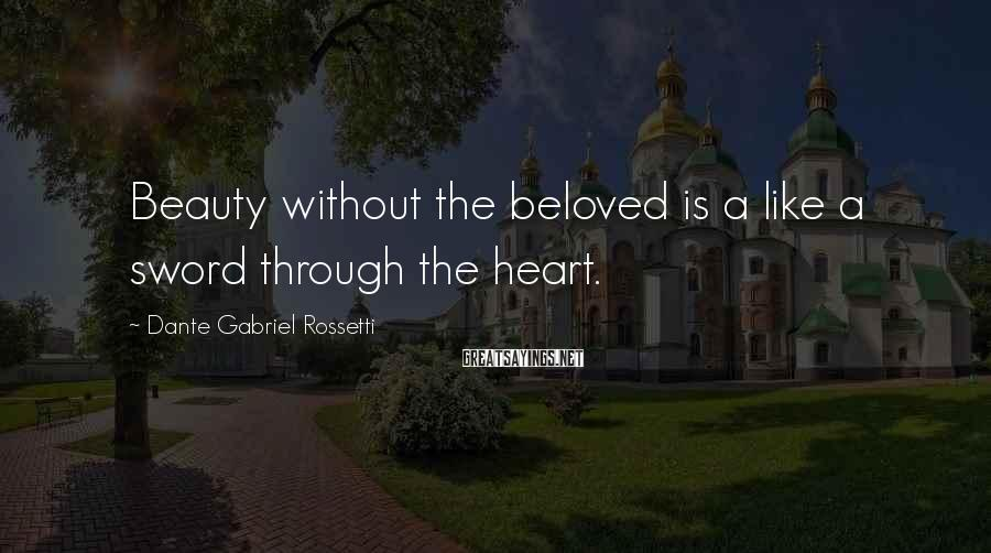 Dante Gabriel Rossetti Sayings: Beauty without the beloved is a like a sword through the heart.