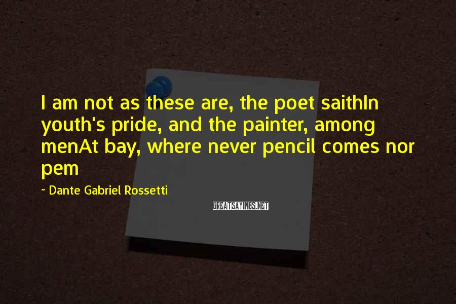 Dante Gabriel Rossetti Sayings: I am not as these are, the poet saithIn youth's pride, and the painter, among