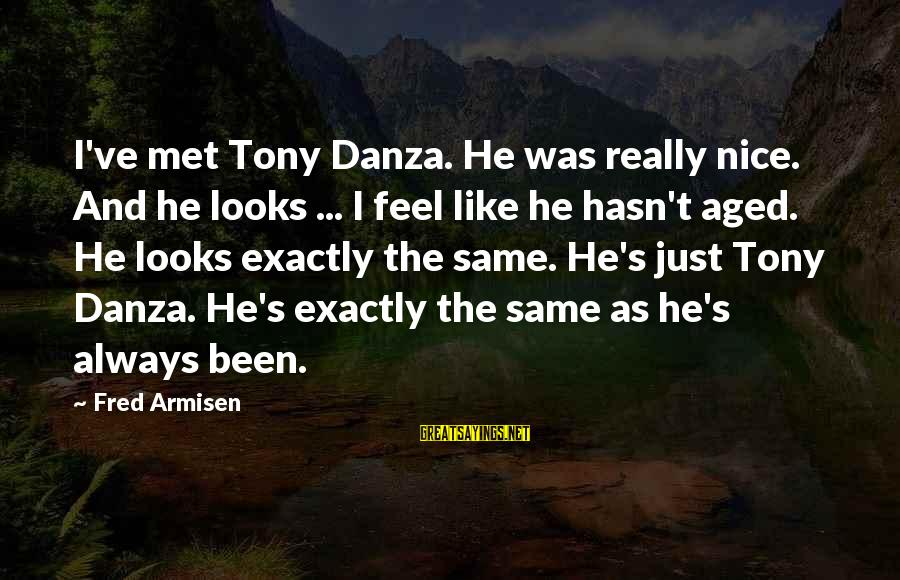 Danza Sayings By Fred Armisen: I've met Tony Danza. He was really nice. And he looks ... I feel like