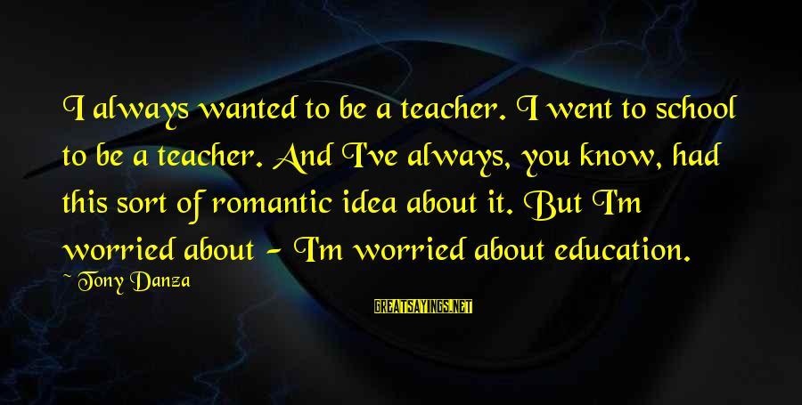 Danza Sayings By Tony Danza: I always wanted to be a teacher. I went to school to be a teacher.