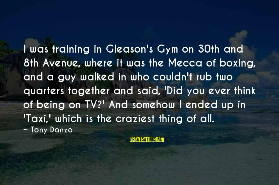 Danza Sayings By Tony Danza: I was training in Gleason's Gym on 30th and 8th Avenue, where it was the