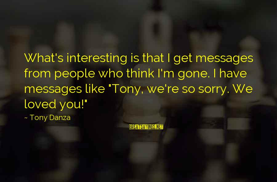 Danza Sayings By Tony Danza: What's interesting is that I get messages from people who think I'm gone. I have