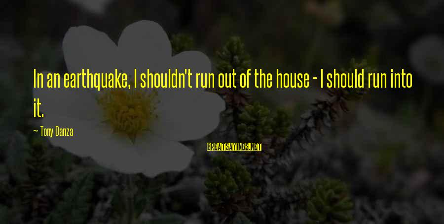 Danza Sayings By Tony Danza: In an earthquake, I shouldn't run out of the house - I should run into