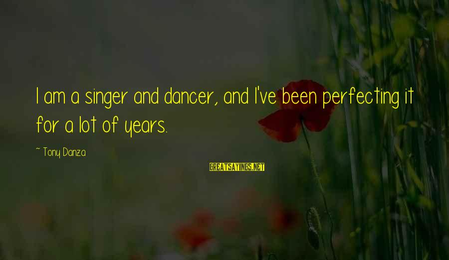 Danza Sayings By Tony Danza: I am a singer and dancer, and I've been perfecting it for a lot of