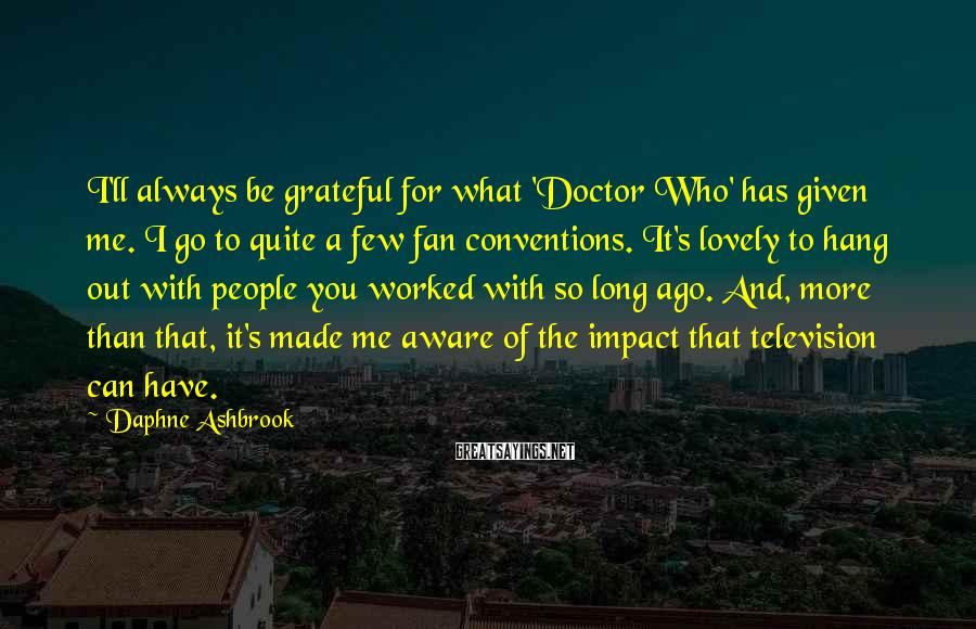 Daphne Ashbrook Sayings: I'll always be grateful for what 'Doctor Who' has given me. I go to quite
