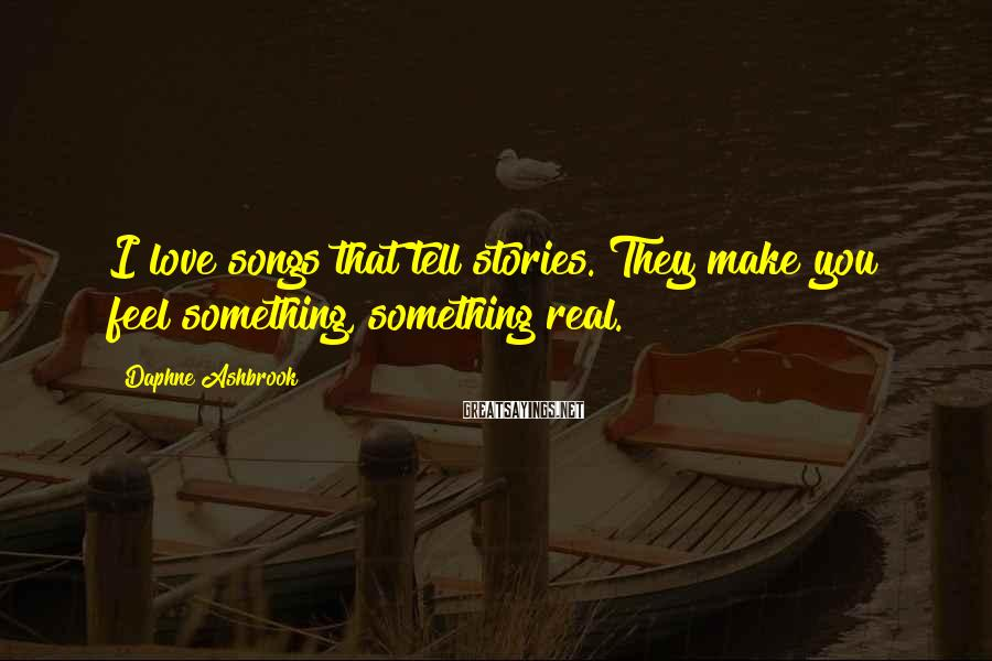 Daphne Ashbrook Sayings: I love songs that tell stories. They make you feel something, something real.