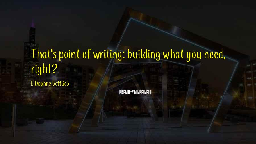 Daphne Gottlieb Sayings: That's point of writing: building what you need, right?