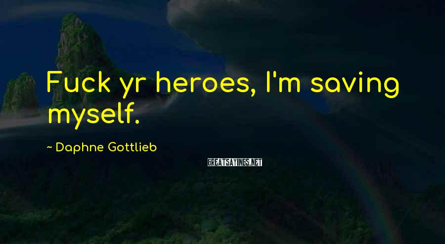 Daphne Gottlieb Sayings: Fuck yr heroes, I'm saving myself.