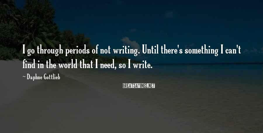 Daphne Gottlieb Sayings: I go through periods of not writing. Until there's something I can't find in the