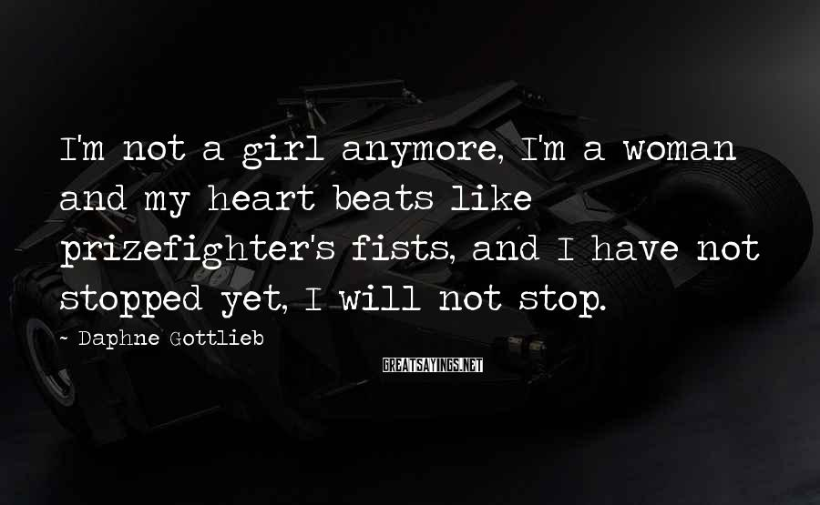 Daphne Gottlieb Sayings: I'm not a girl anymore, I'm a woman and my heart beats like prizefighter's fists,