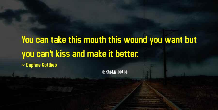 Daphne Gottlieb Sayings: You can take this mouth this wound you want but you can't kiss and make