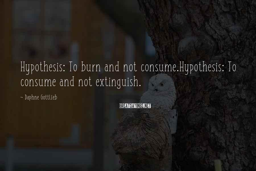 Daphne Gottlieb Sayings: Hypothesis: To burn and not consume.Hypothesis: To consume and not extinguish.