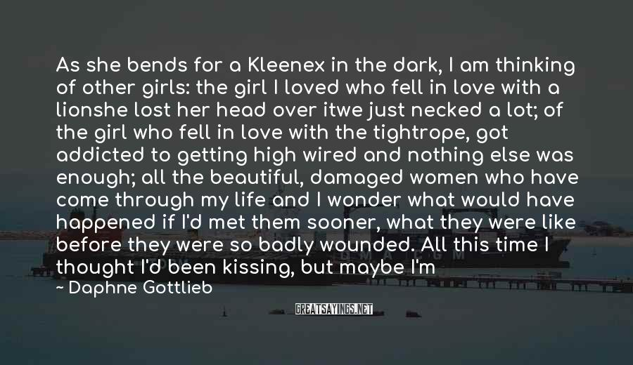 Daphne Gottlieb Sayings: As she bends for a Kleenex in the dark, I am thinking of other girls: