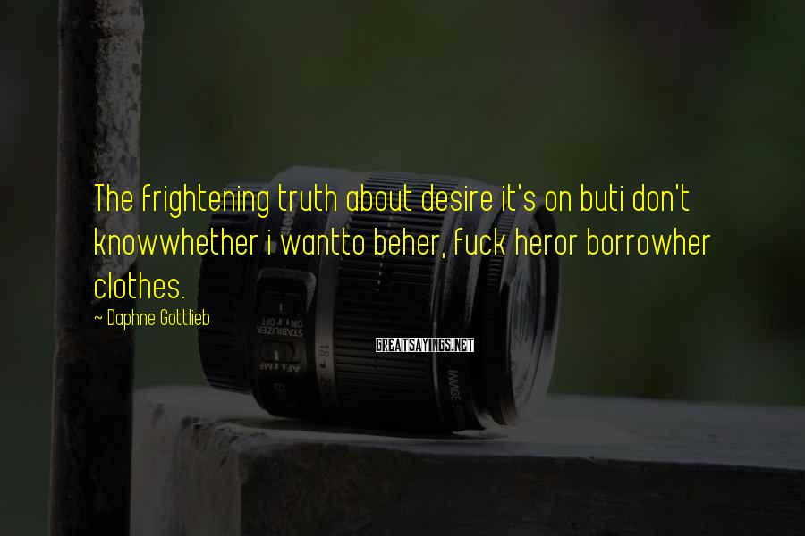 Daphne Gottlieb Sayings: The frightening truth about desire it's on buti don't knowwhether i wantto beher, fuck heror
