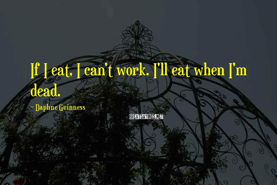 Daphne Guinness Sayings: If I eat, I can't work. I'll eat when I'm dead.