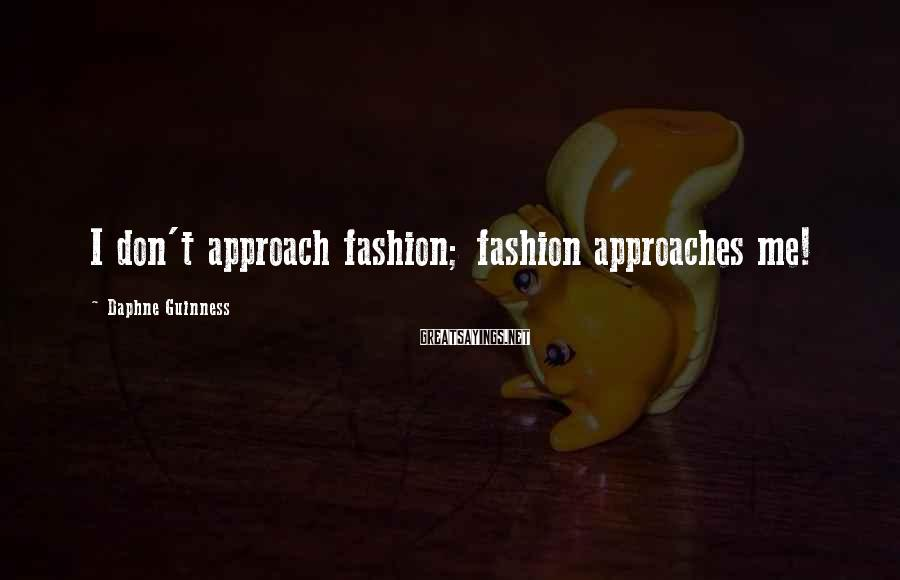 Daphne Guinness Sayings: I don't approach fashion; fashion approaches me!