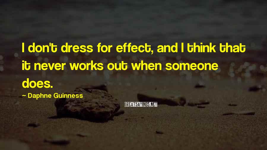 Daphne Guinness Sayings: I don't dress for effect, and I think that it never works out when someone