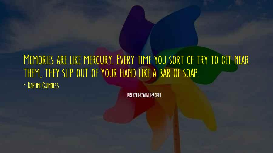 Daphne Guinness Sayings: Memories are like mercury. Every time you sort of try to get near them, they