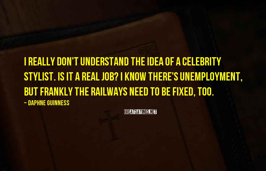 Daphne Guinness Sayings: I really don't understand the idea of a celebrity stylist. Is it a real job?