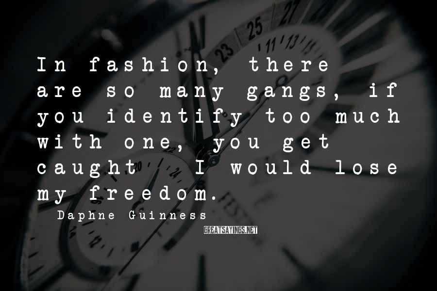 Daphne Guinness Sayings: In fashion, there are so many gangs, if you identify too much with one, you