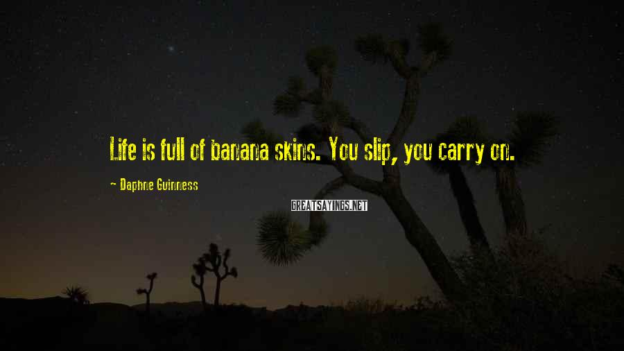 Daphne Guinness Sayings: Life is full of banana skins. You slip, you carry on.