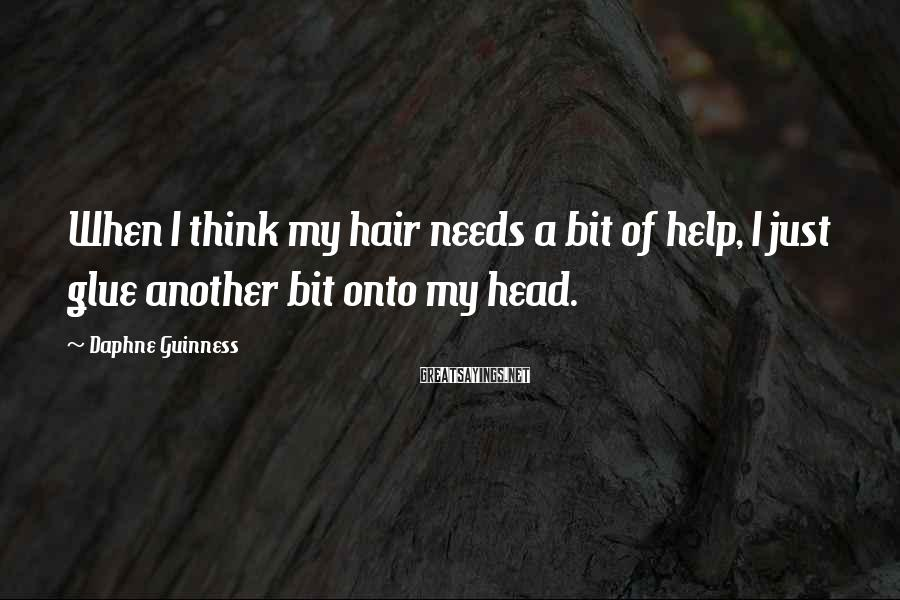 Daphne Guinness Sayings: When I think my hair needs a bit of help, I just glue another bit